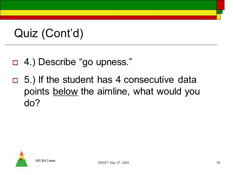 MN RtI Center DRAFT May 27, 200959 Quiz (Cont'd)  4.) Describe go upness.  5.) If the student has 4 consecutive data points below the aimline, what would you do