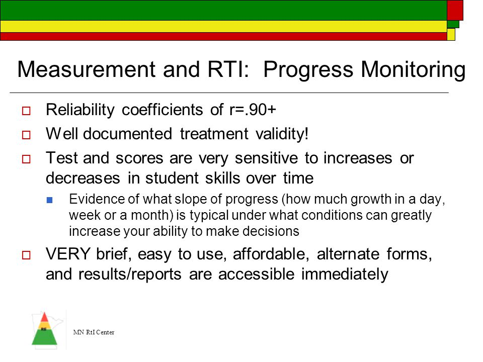 MN RtI Center Measurement and RTI: Progress Monitoring  Reliability coefficients of r=.90+  Well documented treatment validity!  Test and scores ar