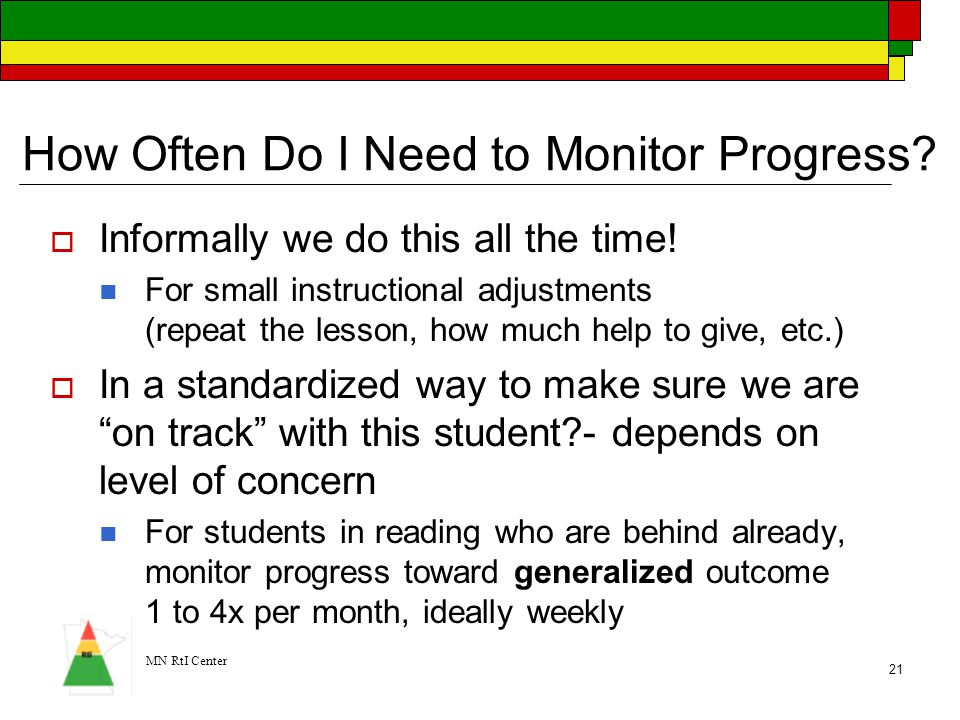 MN RtI Center 21 How Often Do I Need to Monitor Progress?  Informally we do this all the time! For small instructional adjustments (repeat the lesson