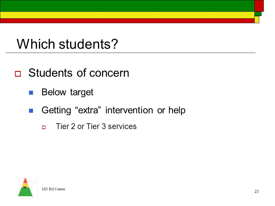 """MN RtI Center 23 Which students?  Students of concern Below target Getting """"extra"""" intervention or help  Tier 2 or Tier 3 services"""
