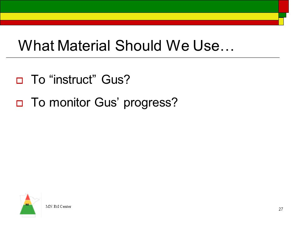 """MN RtI Center 27 What Material Should We Use…  To """"instruct"""" Gus?  To monitor Gus' progress?"""