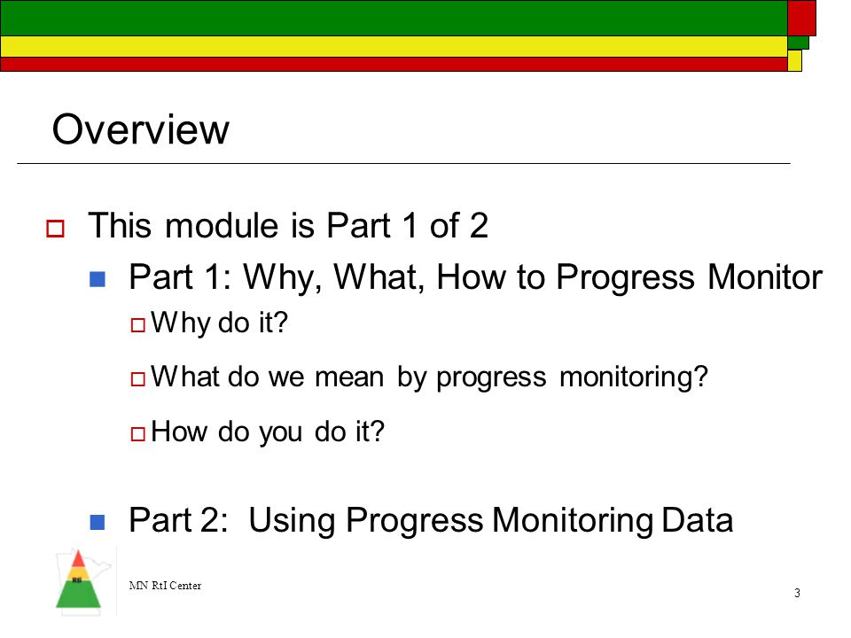 MN RtI Center 3 Overview  This module is Part 1 of 2 Part 1: Why, What, How to Progress Monitor  Why do it?  What do we mean by progress monitoring