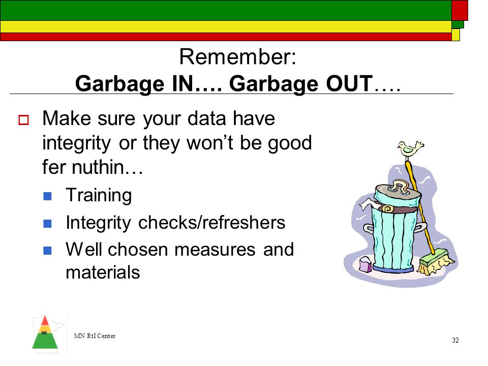 MN RtI Center 32 Remember: Garbage IN…. Garbage OUT….  Make sure your data have integrity or they won't be good fer nuthin… Training Integrity checks