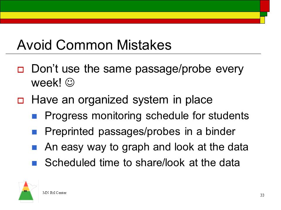 MN RtI Center 33 Avoid Common Mistakes  Don't use the same passage/probe every week!  Have an organized system in place Progress monitoring schedule