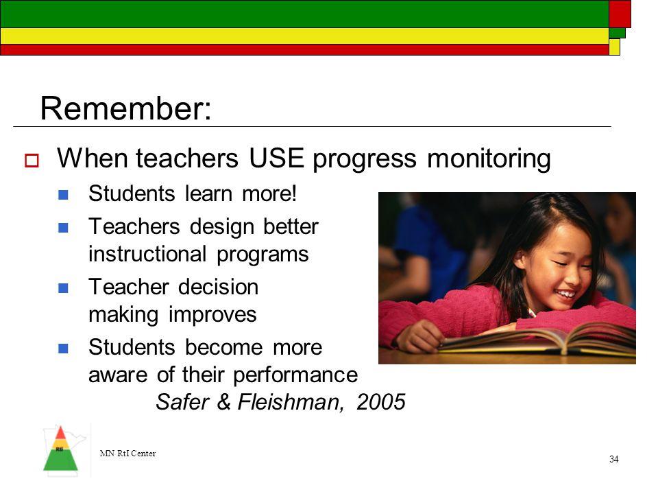 MN RtI Center 34 Remember:  When teachers USE progress monitoring Students learn more! Teachers design better instructional programs Teacher decision