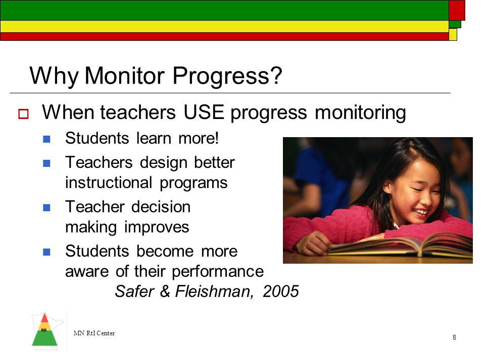 MN RtI Center 8 Why Monitor Progress?  When teachers USE progress monitoring Students learn more! Teachers design better instructional programs Teach