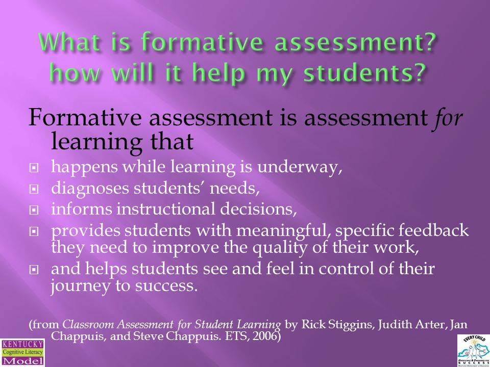 Formative assessment is assessment for learning that  happens while learning is underway,  diagnoses students' needs,  informs instructional decisions,  provides students with meaningful, specific feedback they need to improve the quality of their work,  and helps students see and feel in control of their journey to success.