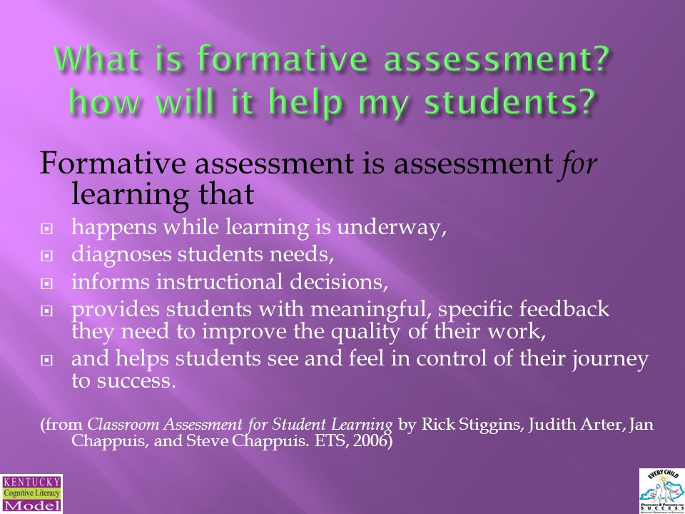 Formative assessment is assessment for learning that  happens while learning is underway,  diagnoses students needs,  informs instructional decisions,  provides students with meaningful, specific feedback they need to improve the quality of their work,  and helps students see and feel in control of their journey to success.