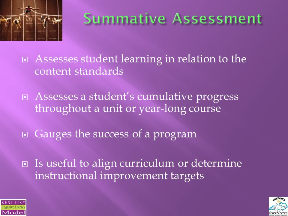  Assesses student learning in relation to the content standards  Assesses a student's cumulative progress throughout a unit or year-long course  Gauges the success of a program  Is useful to align curriculum or determine instructional improvement targets