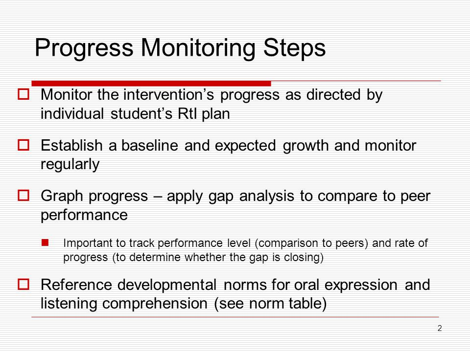 Progress Monitoring Steps  Monitor the intervention's progress as directed by individual student's RtI plan  Establish a baseline and expected growth and monitor regularly  Graph progress – apply gap analysis to compare to peer performance Important to track performance level (comparison to peers) and rate of progress (to determine whether the gap is closing)  Reference developmental norms for oral expression and listening comprehension (see norm table) 2