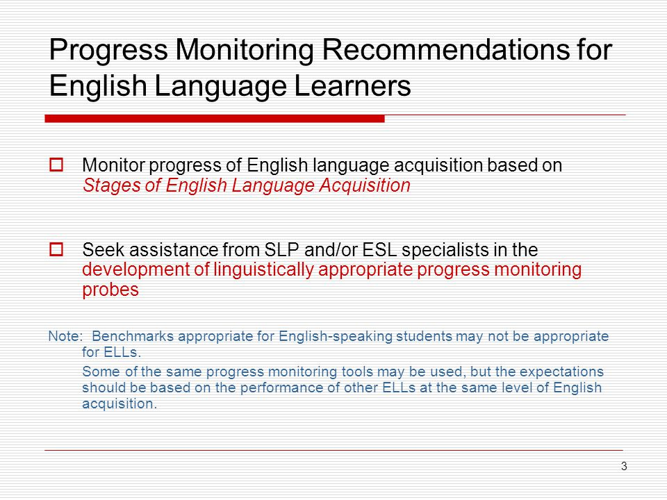 Progress Monitoring Recommendations for English Language Learners  Monitor progress of English language acquisition based on Stages of English Language Acquisition  Seek assistance from SLP and/or ESL specialists in the development of linguistically appropriate progress monitoring probes Note: Benchmarks appropriate for English-speaking students may not be appropriate for ELLs.