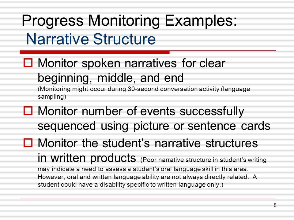 Progress Monitoring Examples: Narrative Structure  Monitor spoken narratives for clear beginning, middle, and end (Monitoring might occur during 30-second conversation activity (language sampling)  Monitor number of events successfully sequenced using picture or sentence cards  Monitor the student's narrative structures in written products ( Poor narrative structure in student's writing may indicate a need to assess a student's oral language skill in this area.