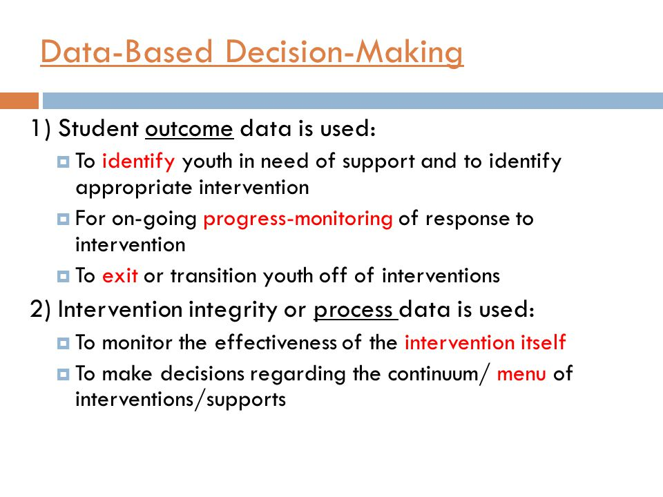 Data-Based Decision-Making 1) Student outcome data is used:  To identify youth in need of support and to identify appropriate intervention  For on-going progress-monitoring of response to intervention  To exit or transition youth off of interventions 2) Intervention integrity or process data is used:  To monitor the effectiveness of the intervention itself  To make decisions regarding the continuum/ menu of interventions/supports