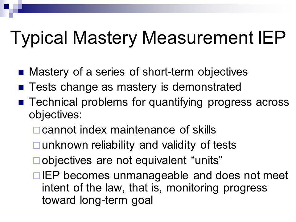Typical Mastery Measurement IEP Mastery of a series of short-term objectives Tests change as mastery is demonstrated Technical problems for quantifying progress across objectives:  cannot index maintenance of skills  unknown reliability and validity of tests  objectives are not equivalent units  IEP becomes unmanageable and does not meet intent of the law, that is, monitoring progress toward long-term goal