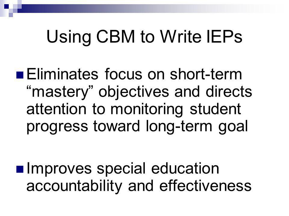 Using CBM to Write IEPs Eliminates focus on short-term mastery objectives and directs attention to monitoring student progress toward long-term goal Improves special education accountability and effectiveness
