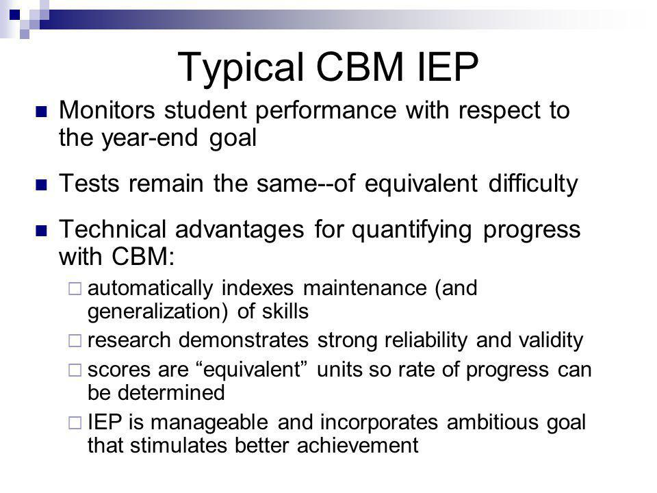Typical CBM IEP Monitors student performance with respect to the year-end goal Tests remain the same--of equivalent difficulty Technical advantages for quantifying progress with CBM:  automatically indexes maintenance (and generalization) of skills  research demonstrates strong reliability and validity  scores are equivalent units so rate of progress can be determined  IEP is manageable and incorporates ambitious goal that stimulates better achievement