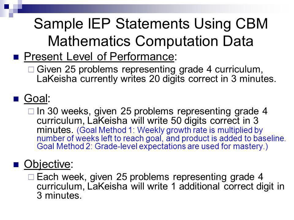 Sample IEP Statements Using CBM Mathematics Computation Data Present Level of Performance:  Given 25 problems representing grade 4 curriculum, LaKeisha currently writes 20 digits correct in 3 minutes.