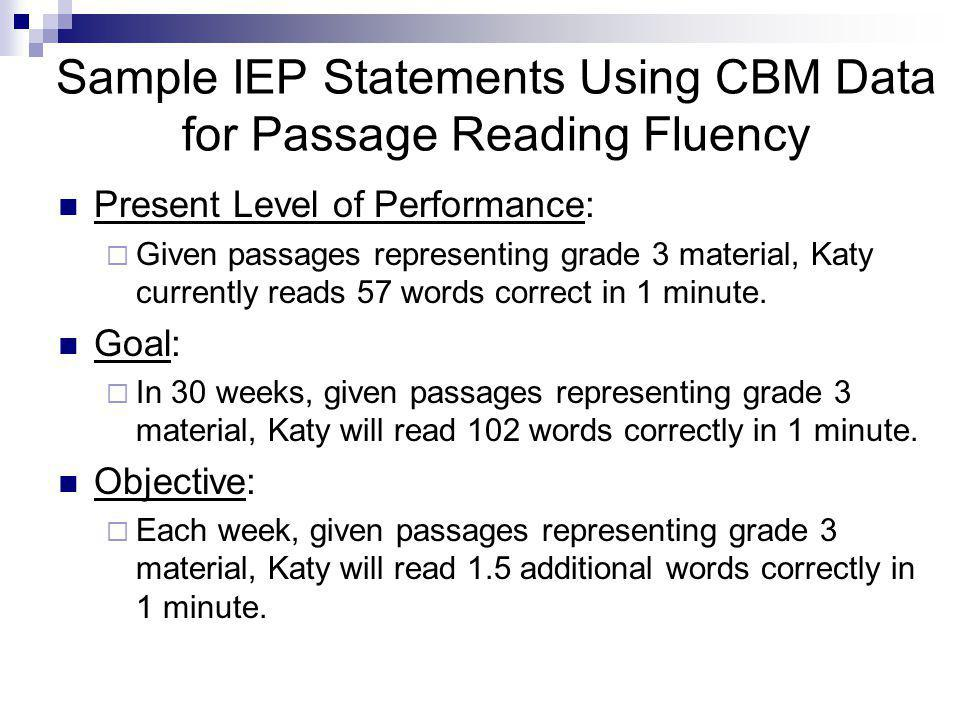 Sample IEP Statements Using CBM Data for Passage Reading Fluency Present Level of Performance:  Given passages representing grade 3 material, Katy currently reads 57 words correct in 1 minute.
