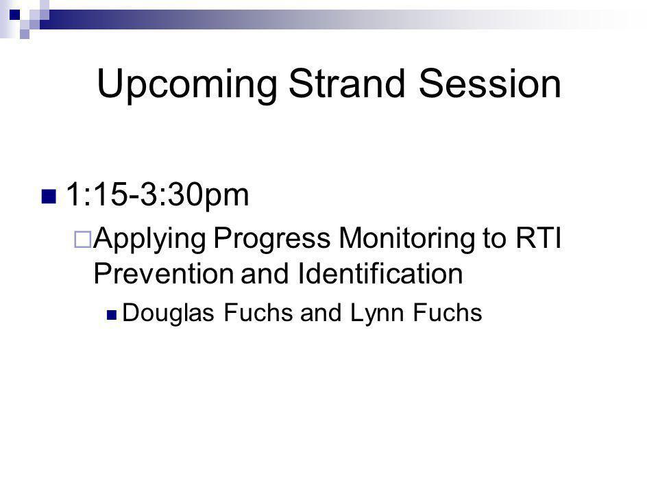 Upcoming Strand Session 1:15-3:30pm  Applying Progress Monitoring to RTI Prevention and Identification Douglas Fuchs and Lynn Fuchs
