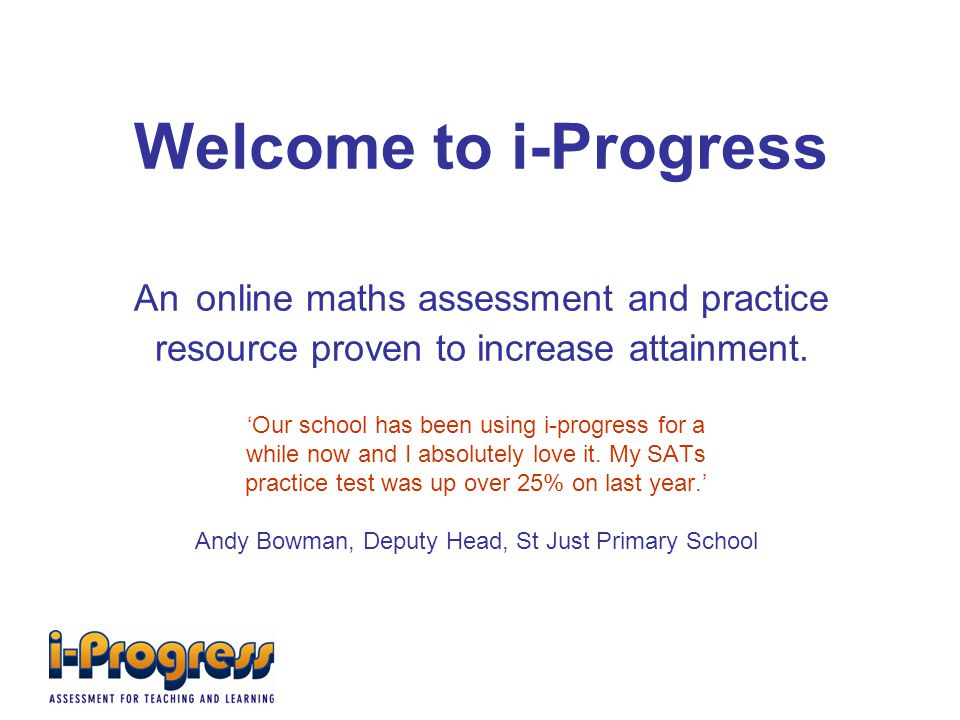 Welcome to i-Progress An online maths assessment and practice resource proven to increase attainment.