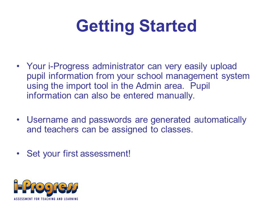Getting Started Your i-Progress administrator can very easily upload pupil information from your school management system using the import tool in the Admin area.