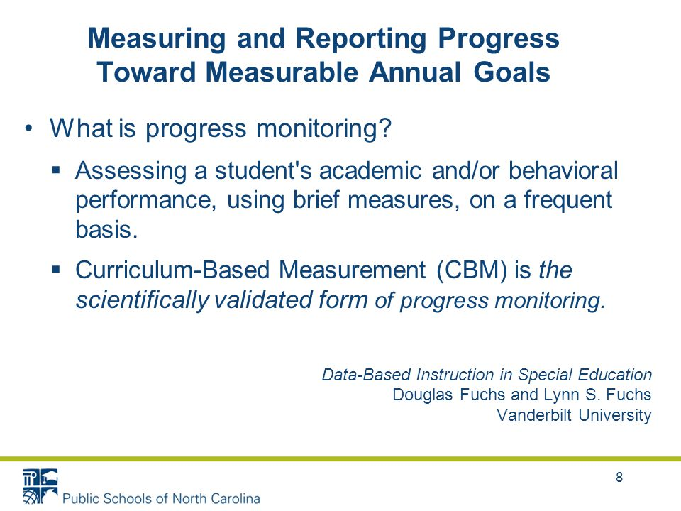 In Summary After developing a present level of academic achievement and functional performance that contains information/data used to establish a baseline; and After developing a measurable annual goal; The IEP Team must determine how progress toward attaining the goal will be measured using an objective, reliable, and valid method of measurement.