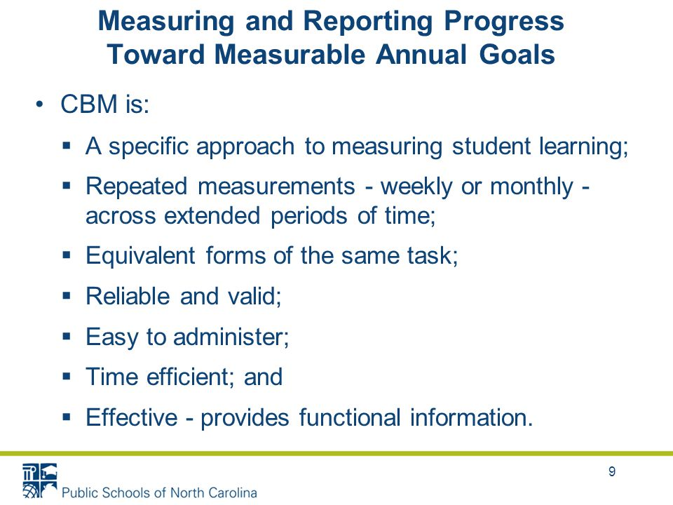 Measuring and Reporting Progress Toward Measurable Annual Goals CBM is:  A specific approach to measuring student learning;  Repeated measurements - weekly or monthly - across extended periods of time;  Equivalent forms of the same task;  Reliable and valid;  Easy to administer;  Time efficient; and  Effective - provides functional information.