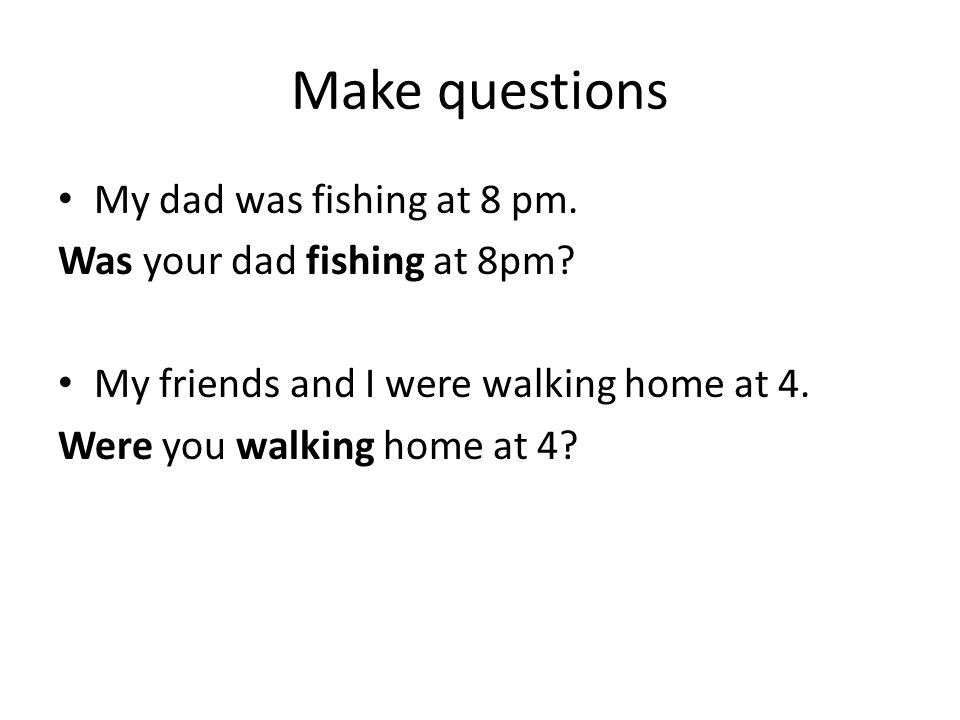 Make questions My dad was fishing at 8 pm. Was your dad fishing at 8pm? My friends and I were walking home at 4. Were you walking home at 4?