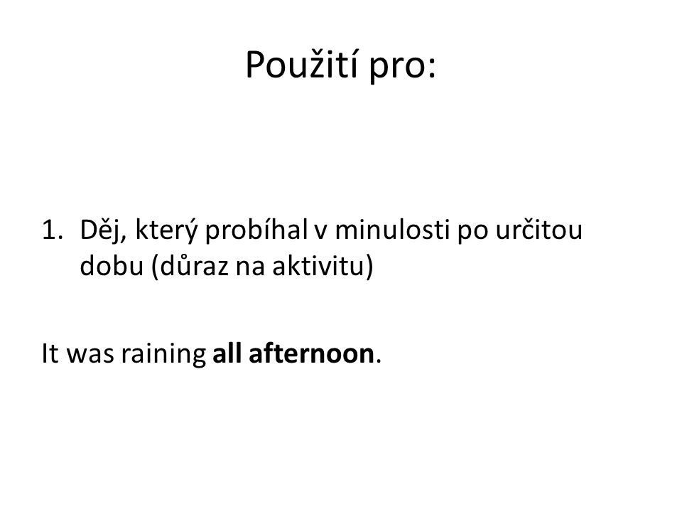 Použití pro: 1.Děj, který probíhal v minulosti po určitou dobu (důraz na aktivitu) It was raining all afternoon.