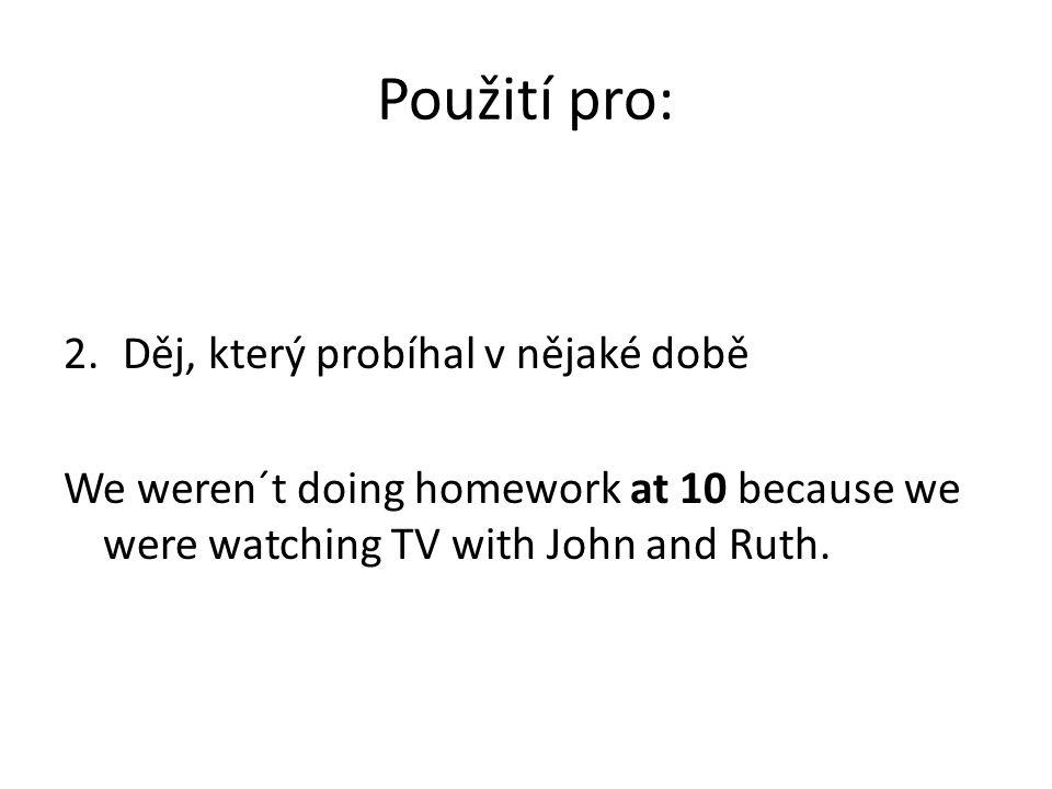 Použití pro: 2.Děj, který probíhal v nějaké době We weren´t doing homework at 10 because we were watching TV with John and Ruth.