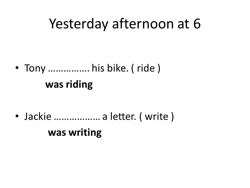 Yesterday afternoon at 6 Tony ……………. his bike. ( ride ) was riding Jackie ……………… a letter. ( write ) was writing
