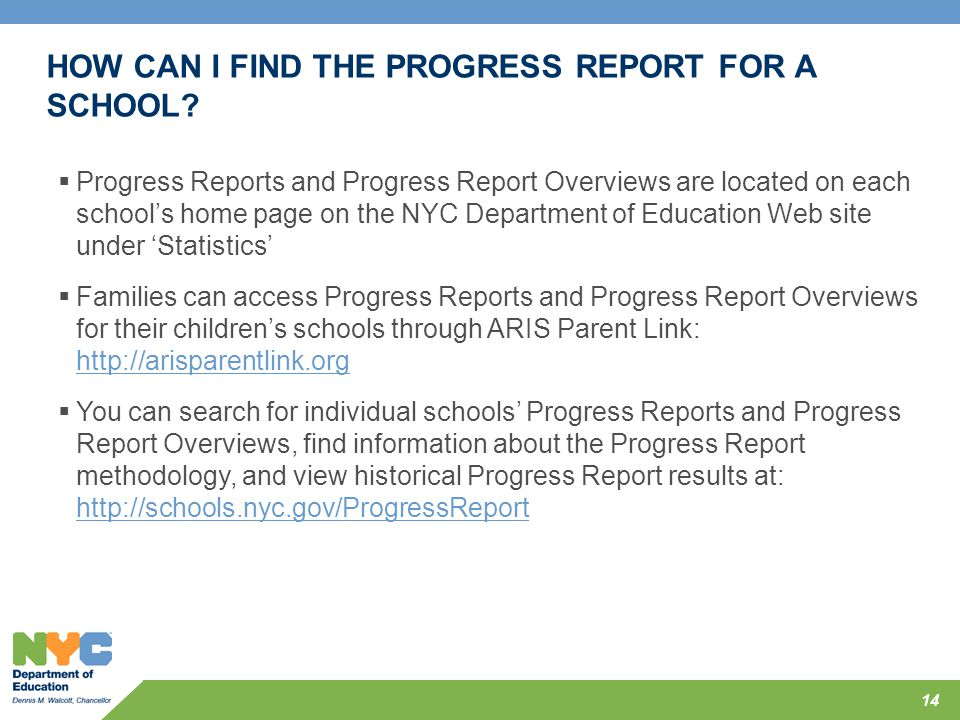 HOW CAN I FIND THE PROGRESS REPORT FOR A SCHOOL? 14  Progress Reports and Progress Report Overviews are located on each school's home page on the NYC