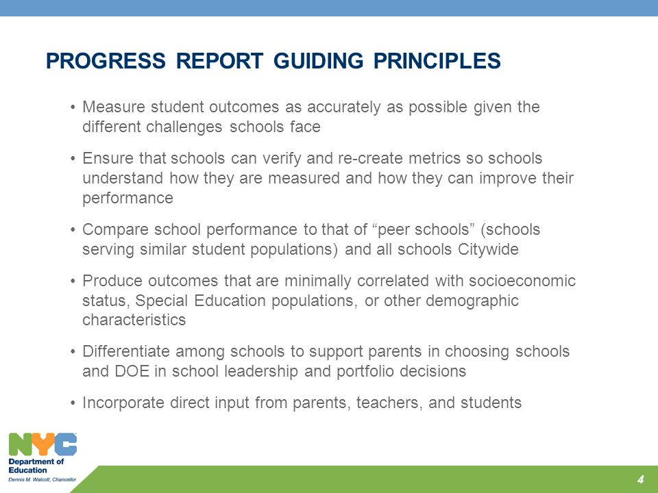 PROGRESS REPORT GUIDING PRINCIPLES Measure student outcomes as accurately as possible given the different challenges schools face Ensure that schools
