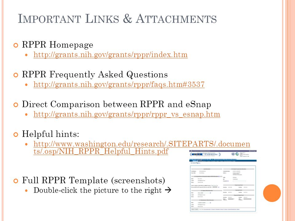 I MPORTANT L INKS & A TTACHMENTS RPPR Homepage http://grants.nih.gov/grants/rppr/index.htm RPPR Frequently Asked Questions http://grants.nih.gov/grants/rppr/faqs.htm#3537 Direct Comparison between RPPR and eSnap http://grants.nih.gov/grants/rppr/rppr_vs_esnap.htm Helpful hints: http://www.washington.edu/research/.SITEPARTS/.documen ts/.osp/NIH_RPPR_Helpful_Hints.pdf http://www.washington.edu/research/.SITEPARTS/.documen ts/.osp/NIH_RPPR_Helpful_Hints.pdf Full RPPR Template (screenshots) Double-click the picture to the right 