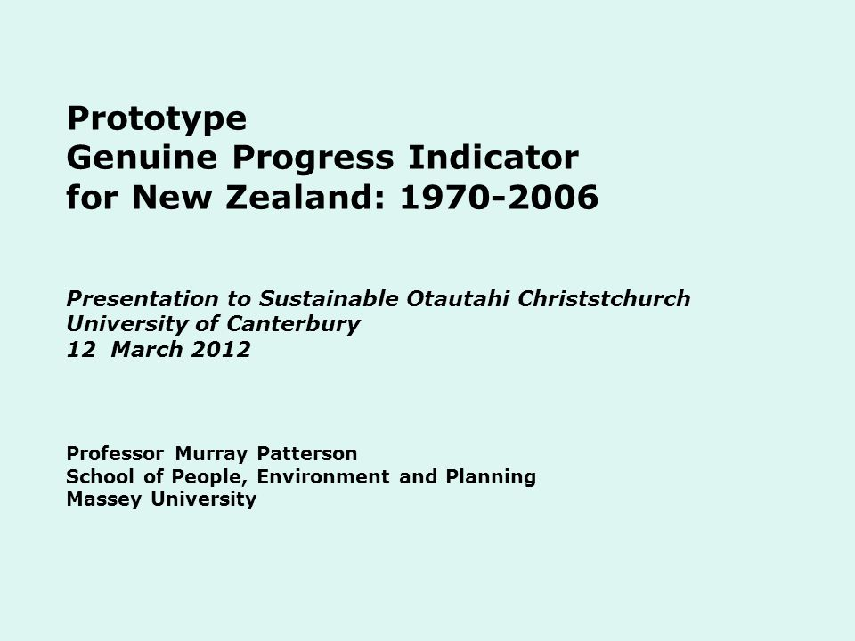Prototype Genuine Progress Indicator for New Zealand: 1970-2006 Presentation to Sustainable Otautahi Christstchurch University of Canterbury 12 March 2012 Professor Murray Patterson School of People, Environment and Planning Massey University