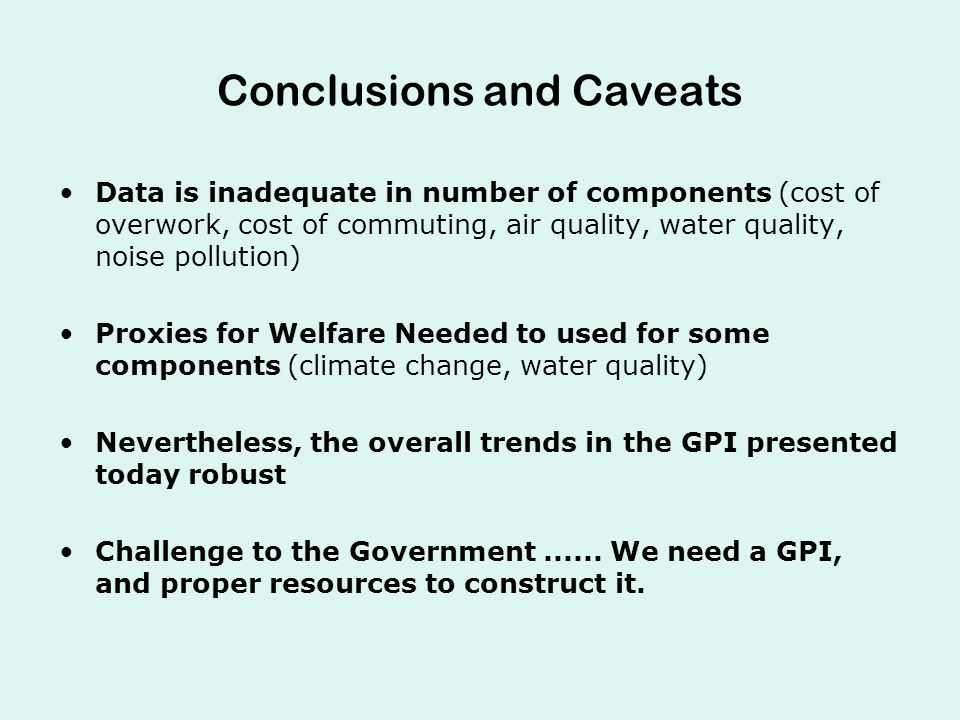 Conclusions and Caveats Data is inadequate in number of components (cost of overwork, cost of commuting, air quality, water quality, noise pollution) Proxies for Welfare Needed to used for some components (climate change, water quality) Nevertheless, the overall trends in the GPI presented today robust Challenge to the Government......