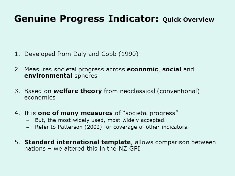 Genuine Progress Indicator: Quick Overview 1.Developed from Daly and Cobb (1990) 2.Measures societal progress across economic, social and environmental spheres 3.Based on welfare theory from neoclassical (conventional) economics 4.It is one of many measures of societal progress ‒ But, the most widely used, most widely accepted.