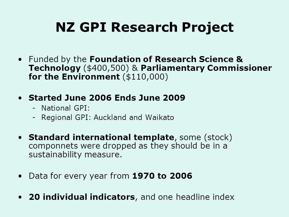 NZ GPI Research Project Funded by the Foundation of Research Science & Technology ($400,500) & Parliamentary Commissioner for the Environment ($110,000) Started June 2006 Ends June 2009 -National GPI: -Regional GPI: Auckland and Waikato Standard international template, some (stock) componnets were dropped as they should be in a sustainability measure.