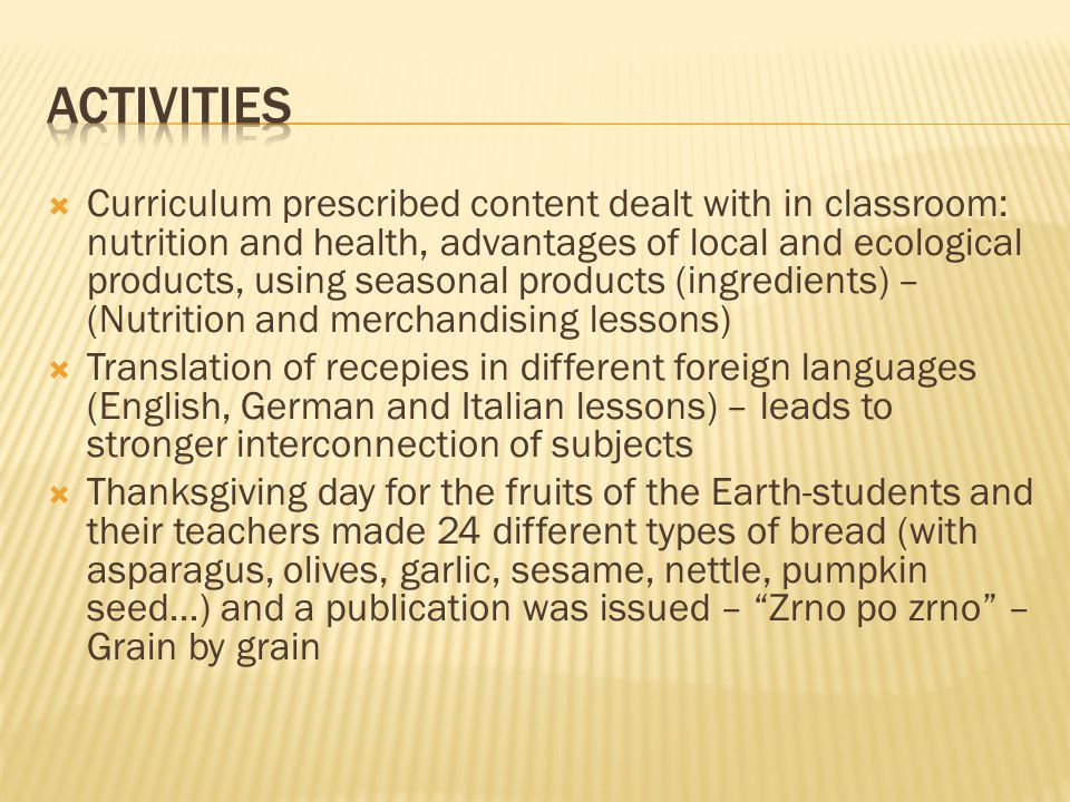  Curriculum prescribed content dealt with in classroom: nutrition and health, advantages of local and ecological products, using seasonal products (ingredients) – (Nutrition and merchandising lessons)  Translation of recepies in different foreign languages (English, German and Italian lessons) – leads to stronger interconnection of subjects  Thanksgiving day for the fruits of the Earth-students and their teachers made 24 different types of bread (with asparagus, olives, garlic, sesame, nettle, pumpkin seed…) and a publication was issued – Zrno po zrno – Grain by grain