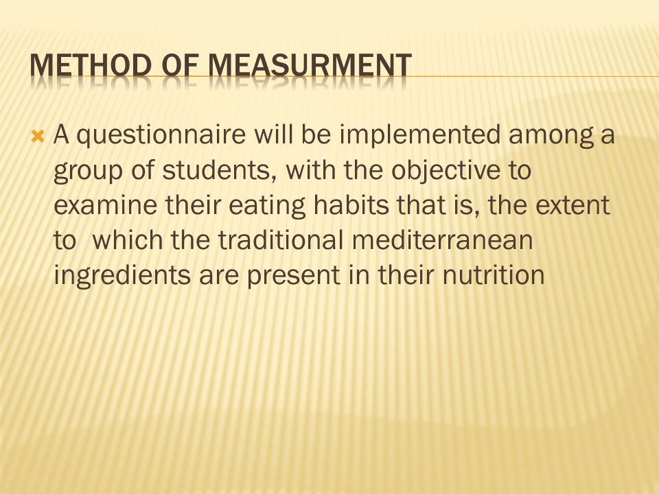  A questionnaire will be implemented among a group of students, with the objective to examine their eating habits that is, the extent to which the traditional mediterranean ingredients are present in their nutrition