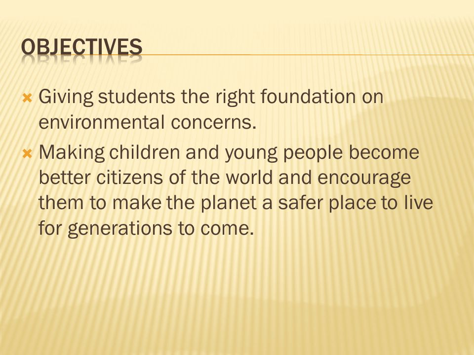  Giving students the right foundation on environmental concerns.  Making children and young people become better citizens of the world and encourage