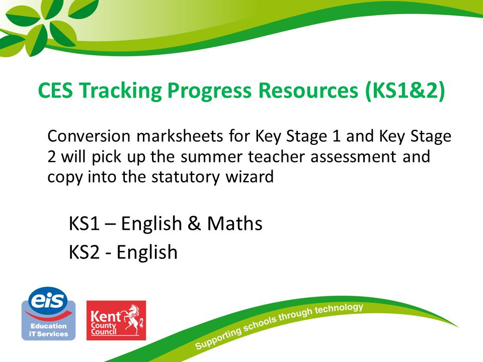 CES Tracking Progress Resources (KS1&2) Conversion marksheets for Key Stage 1 and Key Stage 2 will pick up the summer teacher assessment and copy into the statutory wizard KS1 – English & Maths KS2 - English
