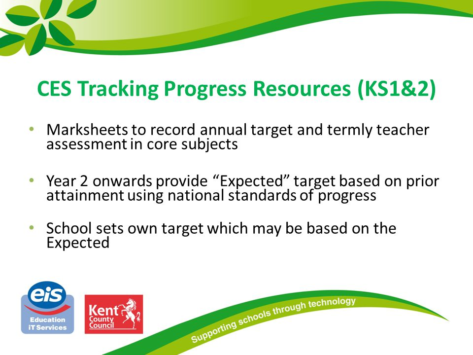 CES Tracking Progress Resources (KS1&2) Marksheets to record annual target and termly teacher assessment in core subjects Year 2 onwards provide Expected target based on prior attainment using national standards of progress School sets own target which may be based on the Expected