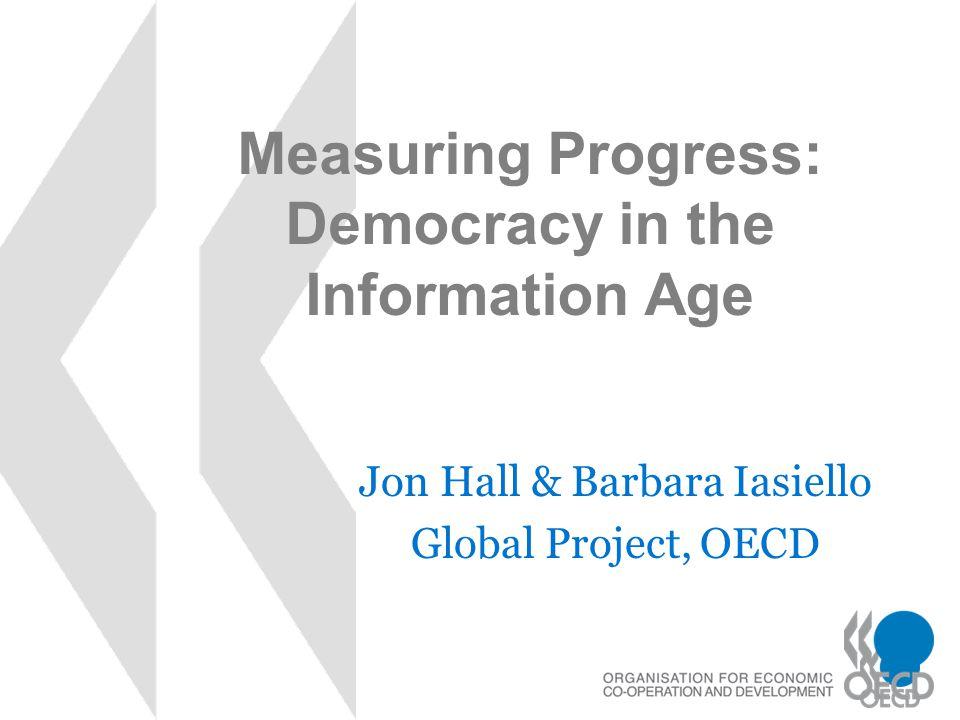 Measuring Progress: Democracy in the Information Age Jon Hall & Barbara Iasiello Global Project, OECD