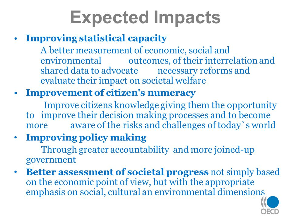 Improving statistical capacity A better measurement of economic, social and environmental outcomes, of their interrelation and shared data to advocate necessary reforms and evaluate their impact on societal welfare Improvement of citizen s numeracy Improve citizens knowledge giving them the opportunity to improve their decision making processes and to become more aware of the risks and challenges of today`s world Improving policy making Through greater accountability and more joined-up government Better assessment of societal progress not simply based on the economic point of view, but with the appropriate emphasis on social, cultural an environmental dimensions Expected Impacts