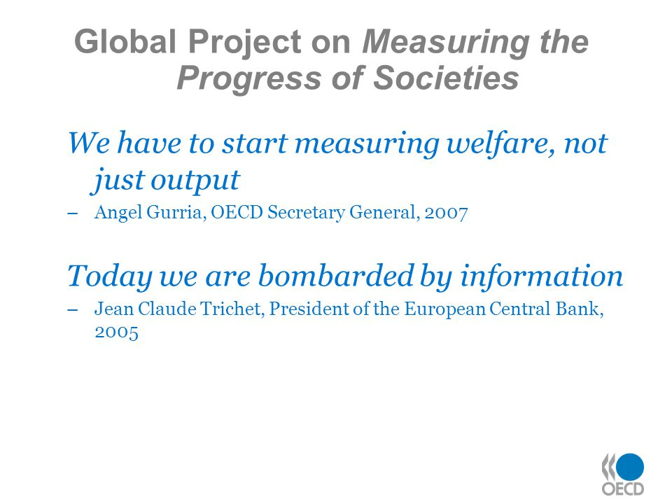 Global Project on Measuring the Progress of Societies We have to start measuring welfare, not just output –Angel Gurria, OECD Secretary General, 2007 Today we are bombarded by information –Jean Claude Trichet, President of the European Central Bank, 2005