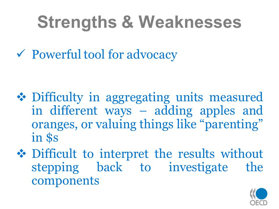 Strengths & Weaknesses Powerful tool for advocacy  Difficulty in aggregating units measured in different ways – adding apples and oranges, or valuing things like parenting in $s  Difficult to interpret the results without stepping back to investigate the components