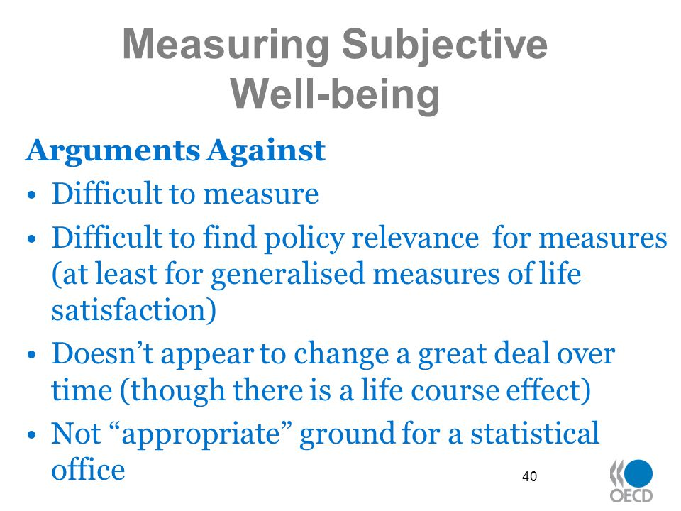 Measuring Subjective Well-being Arguments Against Difficult to measure Difficult to find policy relevance for measures (at least for generalised measures of life satisfaction) Doesn't appear to change a great deal over time (though there is a life course effect) Not appropriate ground for a statistical office 40