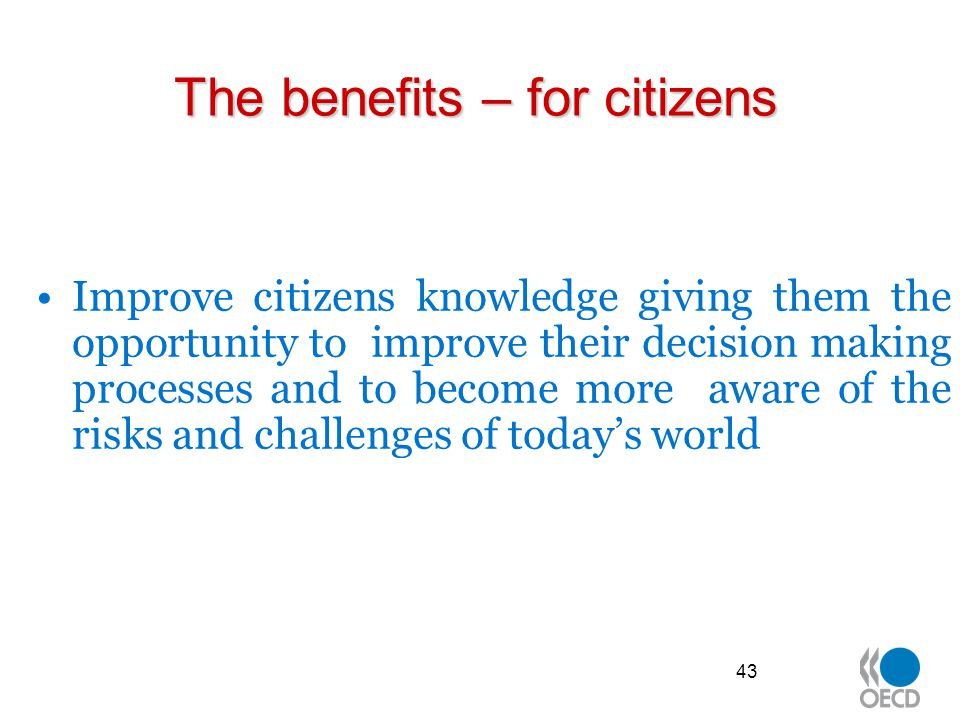 The benefits – for citizens Improve citizens knowledge giving them the opportunity to improve their decision making processes and to become more aware of the risks and challenges of today's world 43