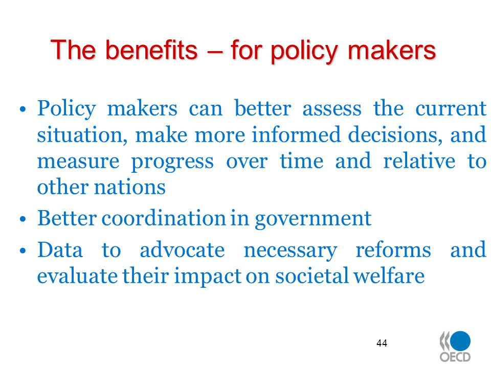 The benefits – for policy makers Policy makers can better assess the current situation, make more informed decisions, and measure progress over time and relative to other nations Better coordination in government Data to advocate necessary reforms and evaluate their impact on societal welfare 44